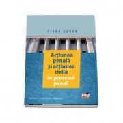 Actiunea penala si actiunea civila in procesul penal. Editia a II-a revazuta si adaugita (Diana Gorun)