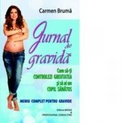 Jurnal de gravida - Cum sa-ti controlezi greutatea si sa ai un copil sanatos. Meniu complet pentru gravide - Carmen Bruma