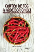 Cartea de foc a ardeilor chilli. Prezentare, conservare, retete culinare - David Floyd
