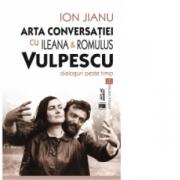 Arta conversatiei cu Ileana & Romulus Vulpescu. Dialoguri peste timp - Ion Jianu