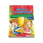 Micul campion - Teste pentru toate disciplinele clasa I. Editie revizuita dupa noua programa (Maria Alexandru)