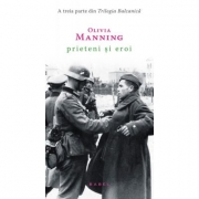 Prieteni si eroi (Trilogia Balcanica, partea a III-a) - Olivia Manning