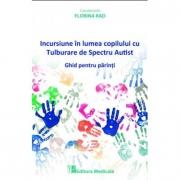 Incursiune in lumea copilului cu Tulburare de Spectru Autist. Ghid pentru parinti - Florina Rad