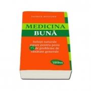 Medicina buna - Solutii naturale sigure pentru peste 75 de probleme de sanatate generale