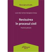 Revizuirea in procesul civil. Practica judiciara - Lucia Uta, Carmen-Georgiana Comsa