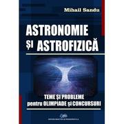 ASTRONOMIE si ASTROFIZICA. Teme si probleme pentru olimpiade si concursuri - Mihail Sandu