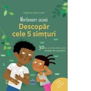 Montessori acasa. Descopera cele 5 simturi. 30 de activitati distractive insotite de o poveste - Delphine Gilles Cotte