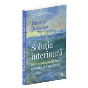 Solutia interioara. Spre o noua medicina a corpului si a spiritului - Thierry Janssen