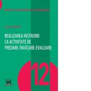 Realizarea instruirii ca activitate de predare-invatare-evaluare. Volumul 12 din Concepte fundamentale in pedagogie - Sorin Cristea