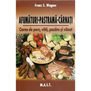 Afumaturi, pastrama, carnati. Carne de porc, vita, pasare si vanat - Franz S. Wagner