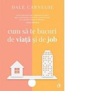 Cum sa te bucuri de viata si de job - Dale Carnegie