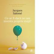 Ce-ar fi daca ne-am inventa propria viata? (editia a IV-a) - Jacques Salome