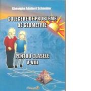Culegere de probleme de geometrie pentru clasele V-VIII, editie revizuita si adaugita - Gheorghe Adalbert Schneider