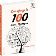 Cum sa ajungi la 100 de ani... fara regrete! Un program anti-age - Dr. Soly Bensabat