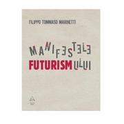 Manifestele Futurismului - Filippo Tommaso Marinetti
