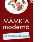 Mamica moderna. Cum sa jonglezi cu copilul si cariera - Izabela Copolovici