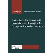Particularitatile raspunderii penale in cazul infractiunilor indreptate impotriva mediului - Sorin-Alexandru Vernea