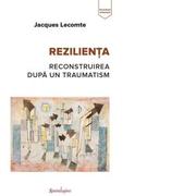 Rezilienta. Reconstruirea dupa un traumatism - Jacques Lecomte