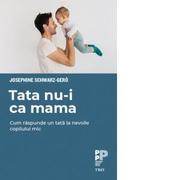 Tata nu-i ca mama. Cum raspunde un tata la nevoile copilului mic - Josephine Schwarz-Gero