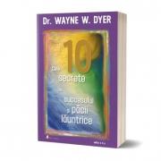 Cele 10 secrete ale succesului si pacii launtrice - Wayne W. Dyer
