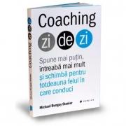 Coaching zi de zi. Spune mai putin, intreaba mai mult si schimba pentru totdeauna felul in care conduci - Michael Bungay Stanier