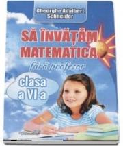 Sa invatam matematica fara profesor, clasa a VI-a (Adalbert Gheorghe Schneider)
