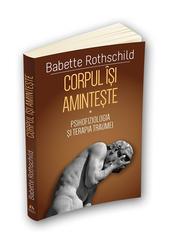 Corpul isi aminteste - Psihofiziologia si tratamentul traumei - ( I ) - Babette Rothschild