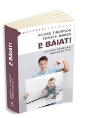 E baiat! - Dezvoltarea fiului tau de la nastere pana la optsprezece ani - Michael Thompson, Teresa H. Barker