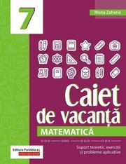 Matematica. Caiet de vacanta. Suport teoretic, exercitii si probleme aplicative. Clasa a VII-a - Maria Zaharia