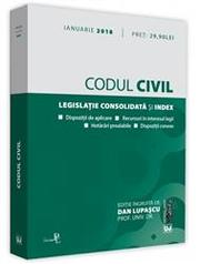 Codul civil. Legislatie consolidata si index. Dispozitii de aplicare. Recursuri in interesul legii. Hotarari prealabile. Dispozitii conexe. Editie actualizata 10 ianuarie 2018
