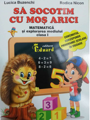 Sa socotim cu Mos Arici. Matematica si explorarea mediului, clasa I - Lucica Buzenchi, Rodica Nicon