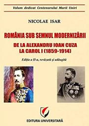 Romania sub semnul modernizarii. De la Alexandru Ioan Cuza la Carol I (1859 – 1914) - Nicolae Isar