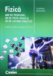 Fizica 600 de probleme, 38 de teste grila si 35 de lucrari practice (pentru elevii claselor VI-VIII)