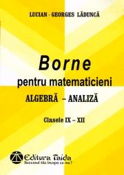 BORNE PENTRU MATEMATICIENI - ALGEBRA - ANALIZA, CLASELE IX-XII