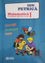 Culegere pentru Matematica Clasa I -a Exercitii, probleme, teste (Ion Petrica)