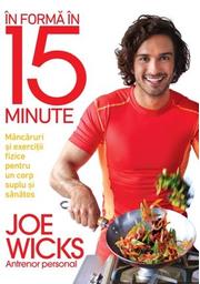 In forma in 15 minute. Mancaruri si exercitii fizice pentru un corp suplu si sanatos - Joe Wicks