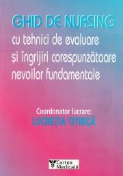 Ghid de nursing cu tehnici de evaluare si ingrijiri corespunzatoare nevoilor fundamentale - Lucretia Titirca