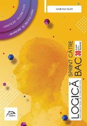 Sprint catre BAC - LOGICA, argumentare si comunicare - 30 de teste pentru Bacalaureat • Sinteze teoretice • Bareme si rezolvari