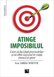 Atinge imposibilul! Cum sa faci fata provocarilor si sa obtii succesul in viata, munca si sport - Prof. Greg Whyte