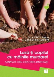 Lasa-ti copilul cu mainile murdare! Sanatate prin cresterea imunitatii - Dr. B. Brett Finlay, Dr. Marie-Claire Arrieta