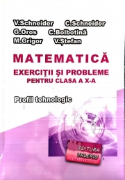 Matematica - Exercitii si probleme pentru clasa a X-a. Profilul Tehnologic - Virgiliu Schneider