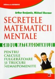 SECRETELE MATEMATICII MENTALE: GHIDUL MATEMAGICIANULUI PENTRU CALCULE FULGERATOARE SI TRUCURI NEMAIPOMENITE