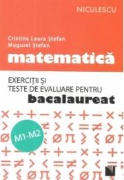 Matematica - Exercitii si teste de evaluare pentru bacalaureat, M1-M2