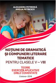 Notiuni de gramatica si compuneri literare tematice. Clasele V-VIII Teorie, exercitii aplicative si grile comentate (Alexandru Petricica )