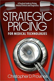 Strategic Pricing for Medical Technologies: A Practical Guide to Pricing Medical Devices & Diagnostics - MR Christopher D. Provines