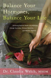 Balance Your Hormones, Balance Your Life: Achieving Optimal Health and Wellness through Ayurveda, Chinese Medicine, and Western Science - Claudia Welch