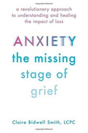 Anxiety: The Missing Stage of Grief: A Revolutionary Approach to Understanding and Healing the Impact of Loss - Claire Bidwell Smith