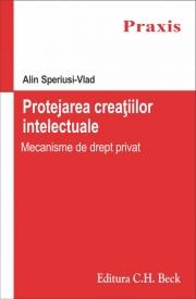Protejarea creatiilor intelectuale. Mecanisme de drept privat (Alin Speriusi Vlad)