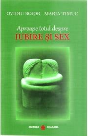 Aproape totul despre iubire si sex - Ovidiu Bojor, Maria Timuc