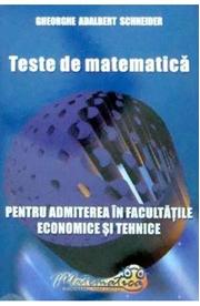Teste de matematica pentru admiterea in facultatile economice si tehnice - Gheorghe Adalbert Schneider